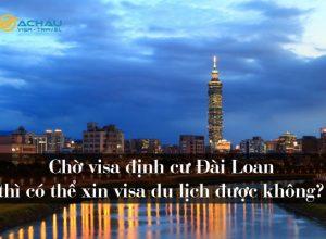 Chờ visa định cư Đài Loan thì có thể xin visa du lịch được không?
